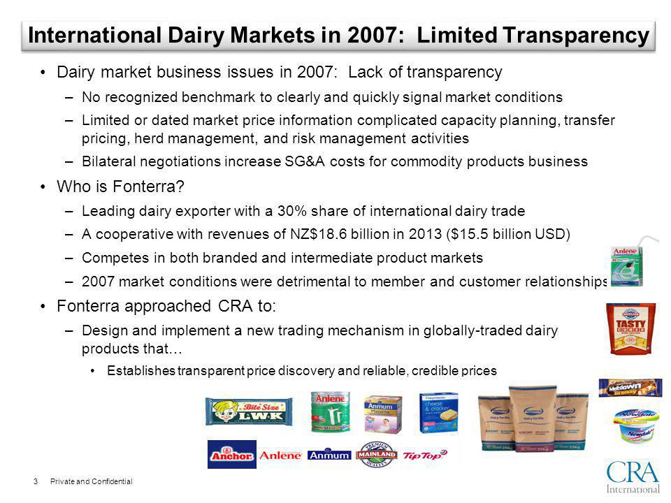 Private and Confidential International Dairy Markets in 2007: Limited Transparency Dairy market business issues in 2007: Lack of transparency –No recognized benchmark to clearly and quickly signal market conditions –Limited or dated market price information complicated capacity planning, transfer pricing, herd management, and risk management activities –Bilateral negotiations increase SG&A costs for commodity products business Who is Fonterra.