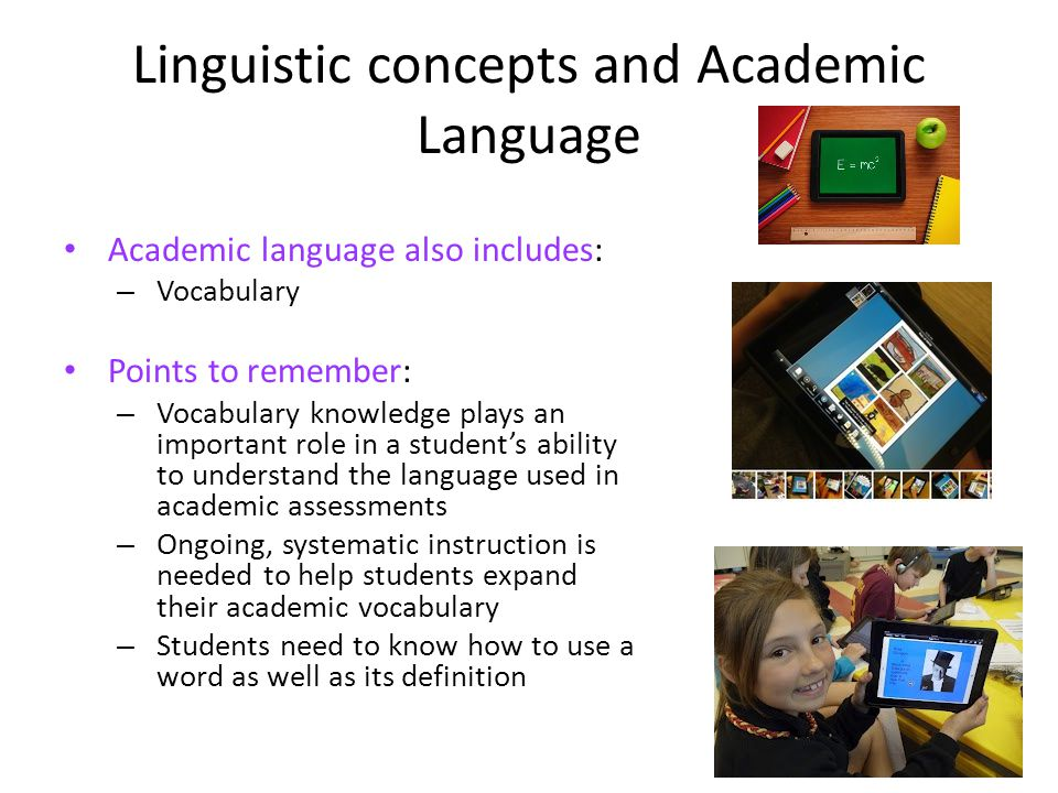 Linguistic concepts and Academic Language Academic language also includes: – Vocabulary Points to remember: – Vocabulary knowledge plays an important role in a students ability to understand the language used in academic assessments – Ongoing, systematic instruction is needed to help students expand their academic vocabulary – Students need to know how to use a word as well as its definition