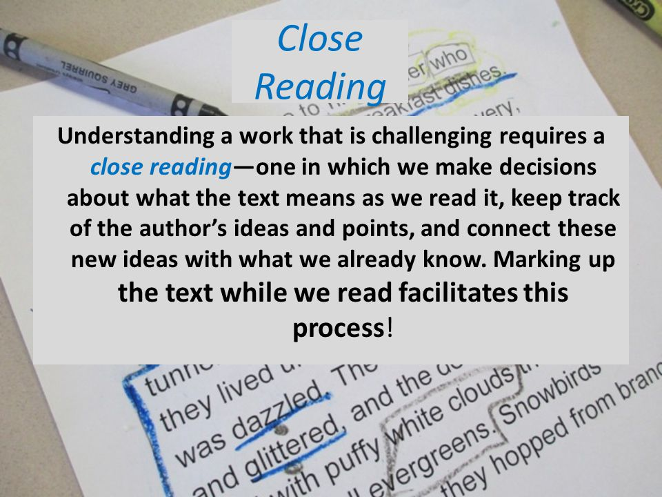 Close Reading Understanding a work that is challenging requires a close readingone in which we make decisions about what the text means as we read it, keep track of the authors ideas and points, and connect these new ideas with what we already know.
