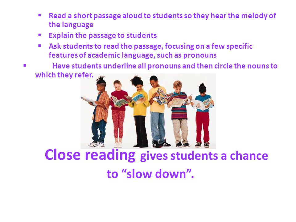 Read a short passage aloud to students so they hear the melody of the language Explain the passage to students Ask students to read the passage, focusing on a few specific features of academic language, such as pronouns Have students underline all pronouns and then circle the nouns to which they refer.