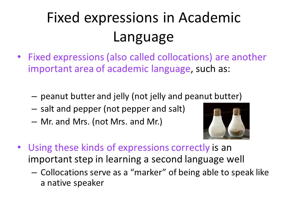 Fixed expressions in Academic Language Fixed expressions (also called collocations) are another important area of academic language, such as: – peanut butter and jelly (not jelly and peanut butter) – salt and pepper (not pepper and salt) – Mr.