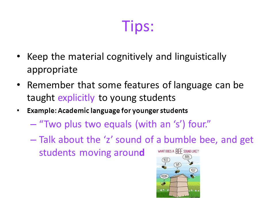 Tips: Keep the material cognitively and linguistically appropriate Remember that some features of language can be taught explicitly to young students Example: Academic language for younger students – Two plus two equals (with an s) four.