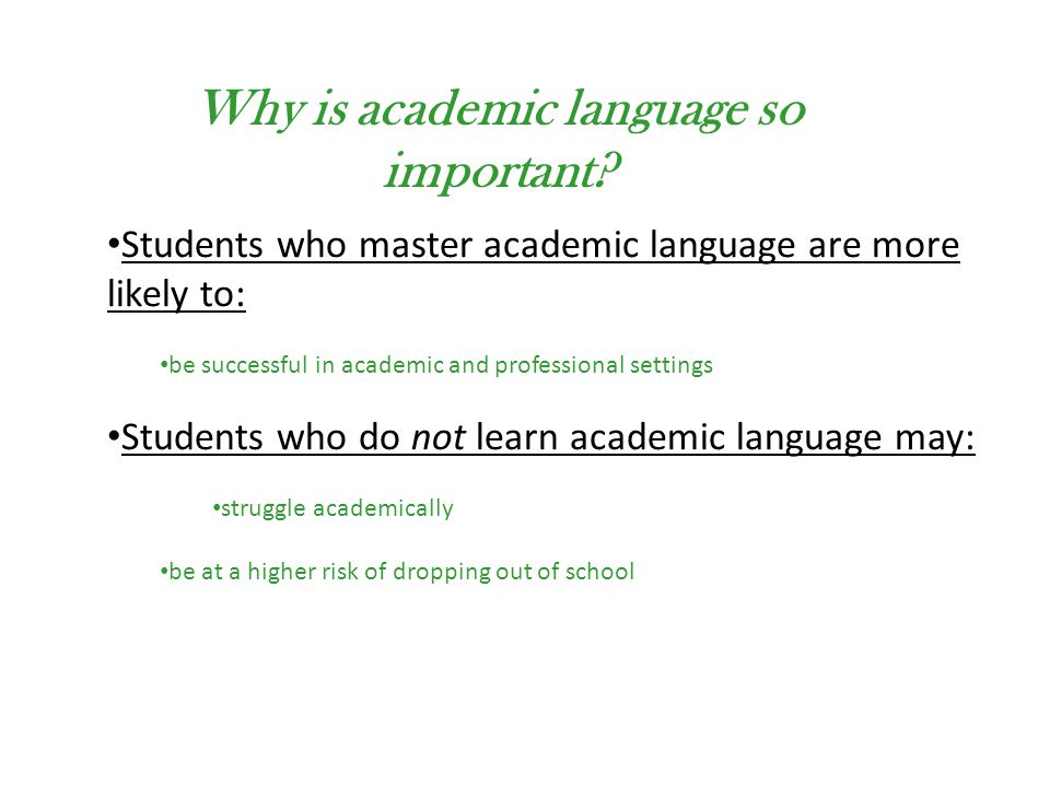 Students who master academic language are more likely to: be successful in academic and professional settings Students who do not learn academic language may: struggle academically be at a higher risk of dropping out of school Why is academic language so important?