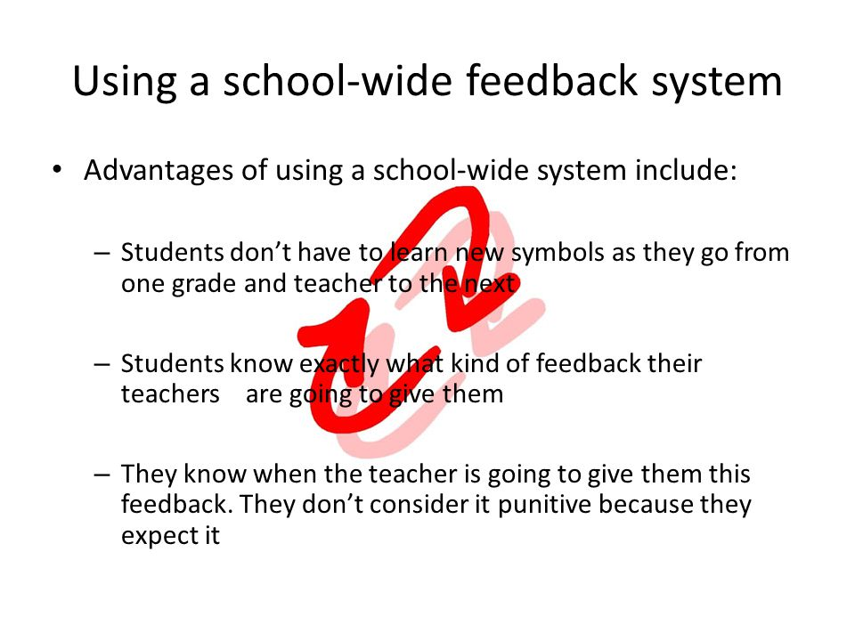 Using a school-wide feedback system Advantages of using a school-wide system include: – Students dont have to learn new symbols as they go from one grade and teacher to the next – Students know exactly what kind of feedback their teachers are going to give them – They know when the teacher is going to give them this feedback.
