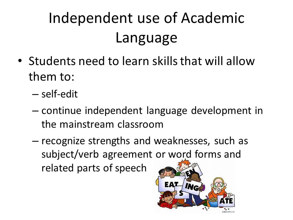 Independent use of Academic Language Students need to learn skills that will allow them to: – self-edit – continue independent language development in the mainstream classroom – recognize strengths and weaknesses, such as subject/verb agreement or word forms and related parts of speech