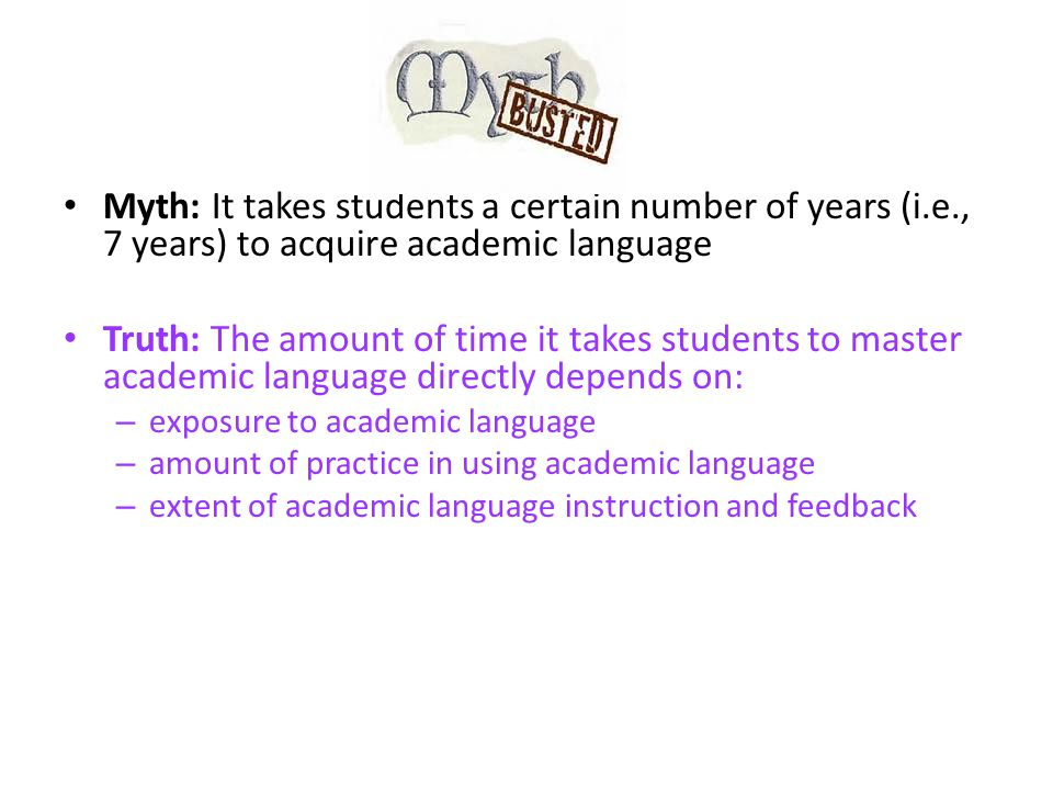 Myth: It takes students a certain number of years (i.e., 7 years) to acquire academic language Truth: The amount of time it takes students to master academic language directly depends on: – exposure to academic language – amount of practice in using academic language – extent of academic language instruction and feedback