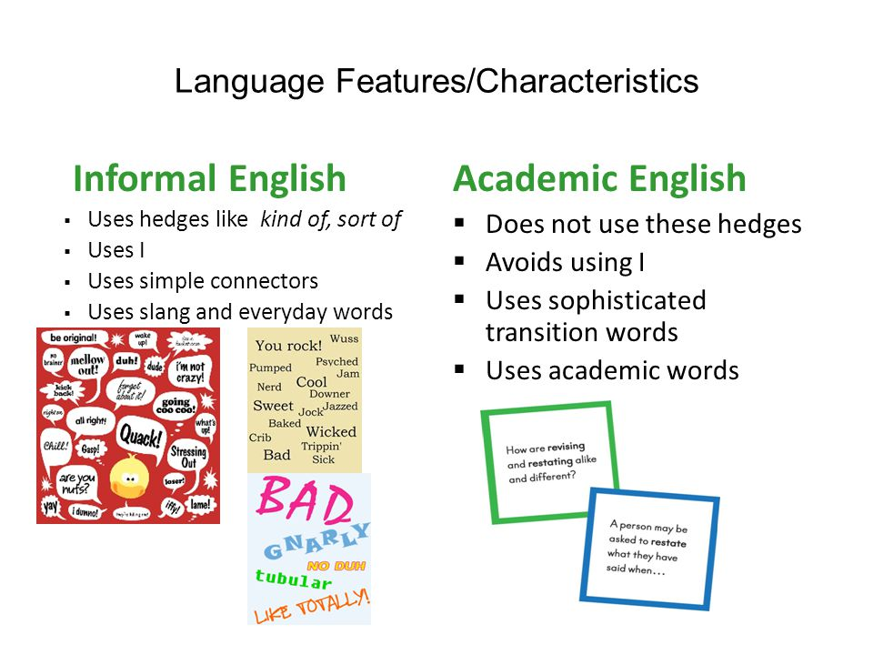 Language Features/Characteristics Informal English Uses hedges like kind of, sort of Uses I Uses simple connectors Uses slang and everyday words Academic English Does not use these hedges Avoids using I Uses sophisticated transition words Uses academic words