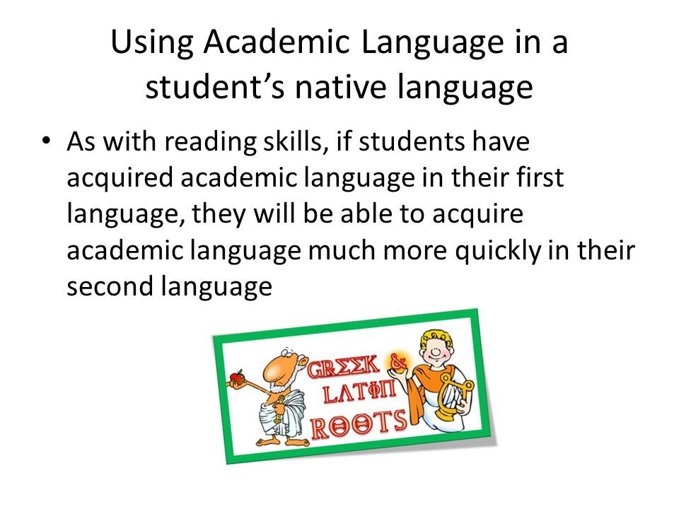 Using Academic Language in a students native language As with reading skills, if students have acquired academic language in their first language, they will be able to acquire academic language much more quickly in their second language