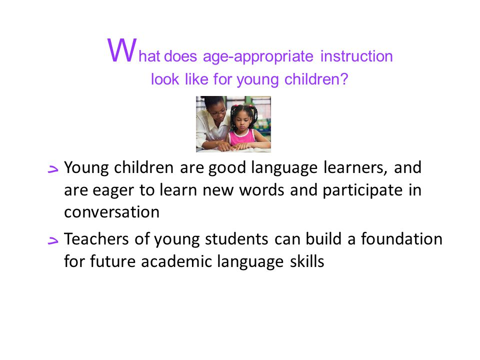 Young children are good language learners, and are eager to learn new words and participate in conversation Teachers of young students can build a foundation for future academic language skills W hat does age-appropriate instruction look like for young children?