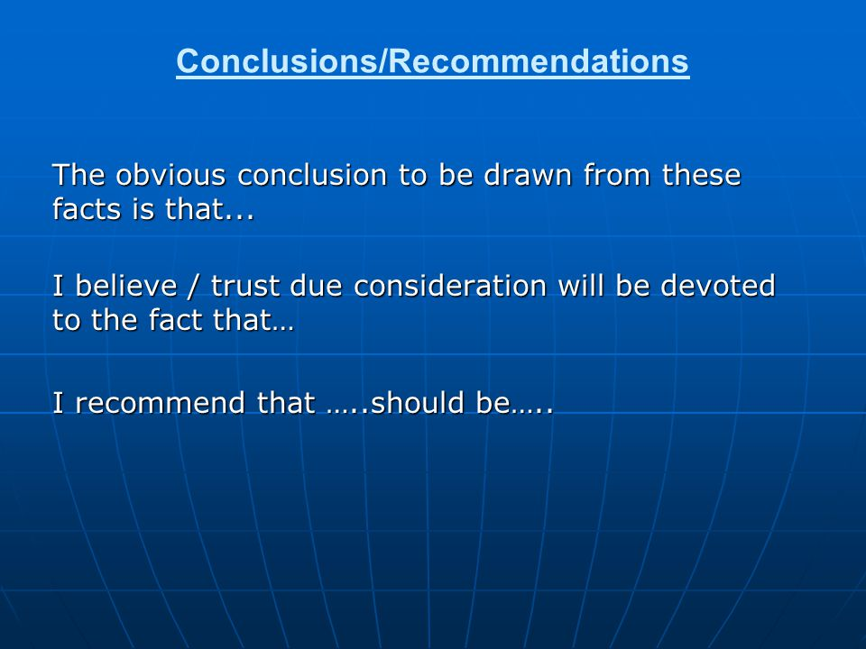 Conclusions/Recommendations The obvious conclusion to be drawn from these facts is that... I believe / trust due consideration will be devoted to the