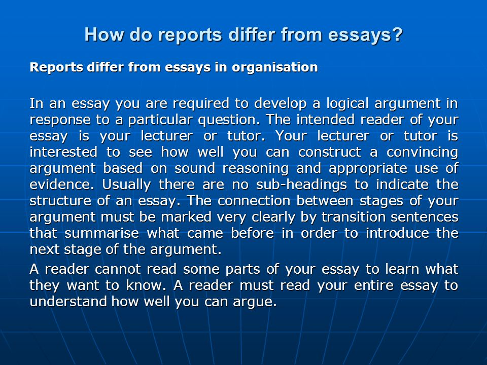 How do reports differ from essays? Reports differ from essays in organisation In an essay you are required to develop a logical argument in response t
