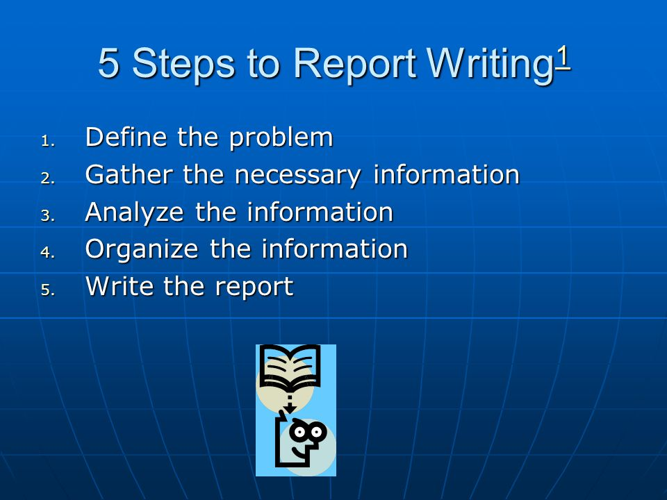 5 Steps to Report Writing 1 1 1. D efine the problem 2. G ather the necessary information 3. A nalyze the information 4. O rganize the information 5.