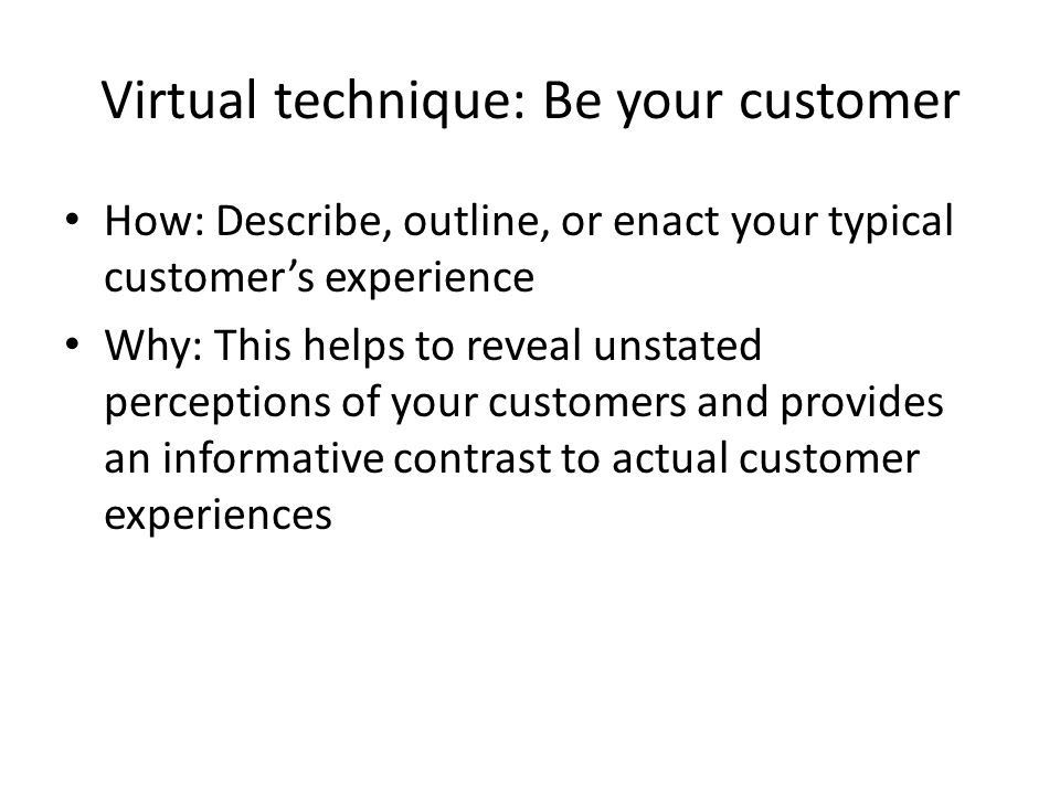 Virtual technique: Be your customer How: Describe, outline, or enact your typical customers experience Why: This helps to reveal unstated perceptions of your customers and provides an informative contrast to actual customer experiences