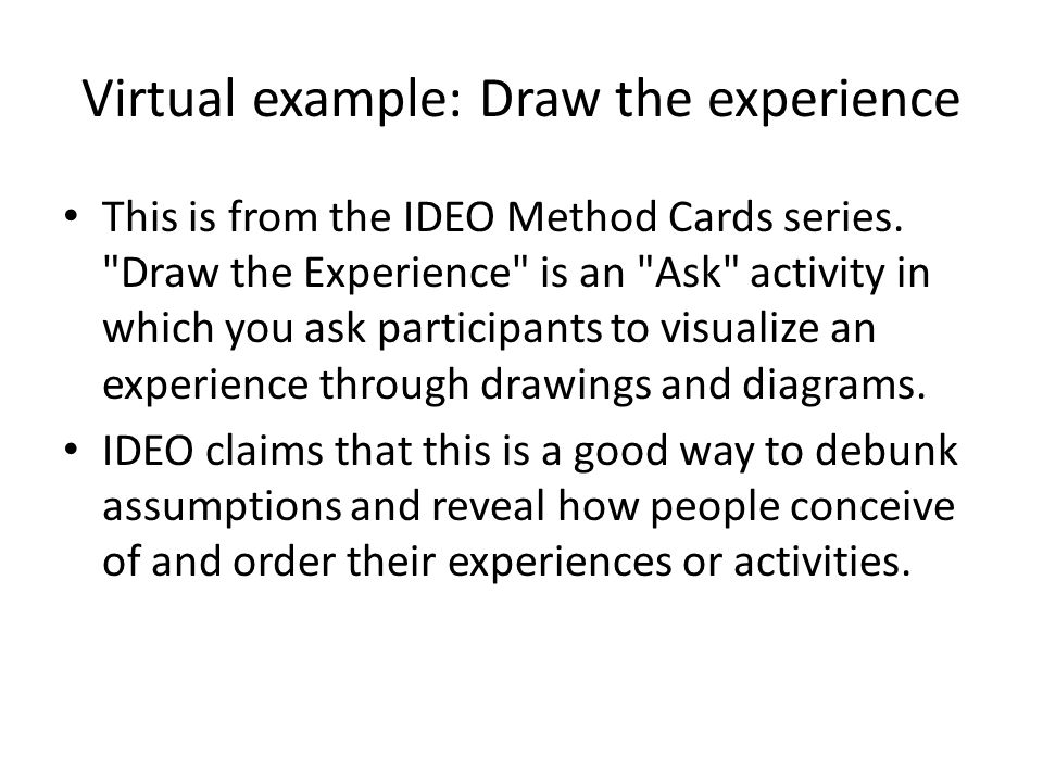 Virtual example: Draw the experience This is from the IDEO Method Cards series.