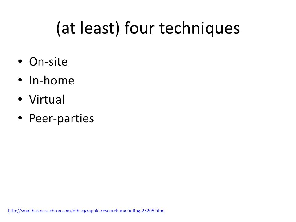 (at least) four techniques On-site In-home Virtual Peer-parties http://smallbusiness.chron.com/ethnographic-research-marketing-25205.html