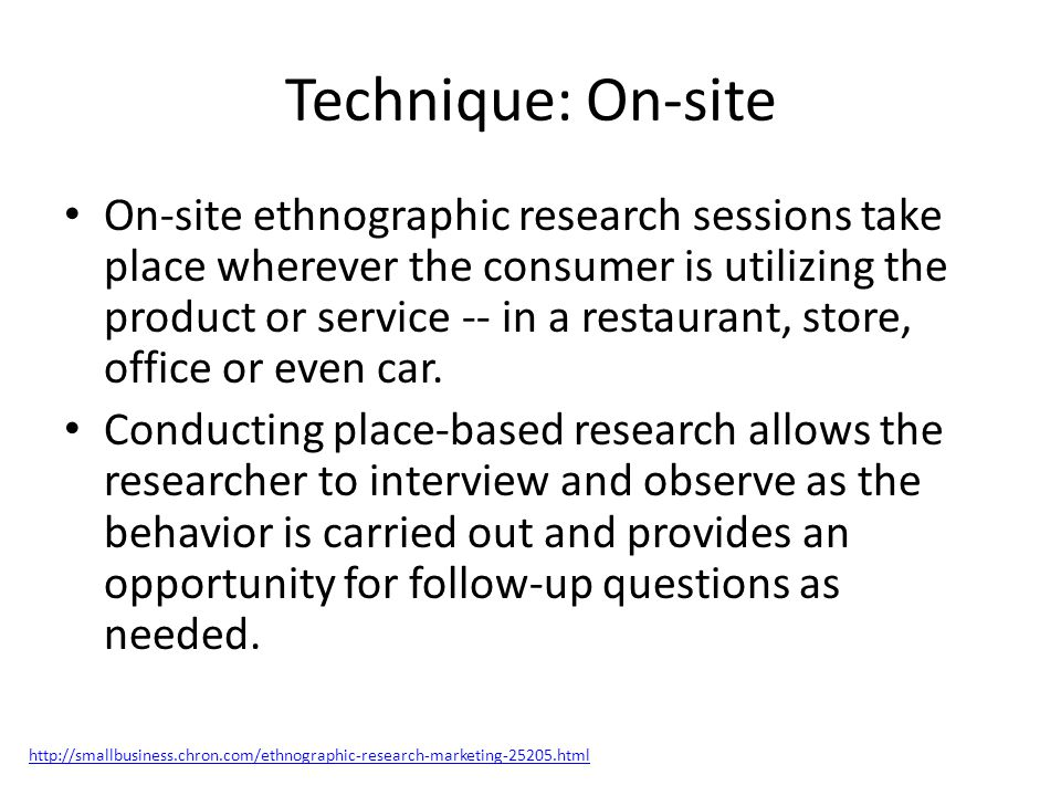 Technique: On-site On-site ethnographic research sessions take place wherever the consumer is utilizing the product or service -- in a restaurant, store, office or even car.