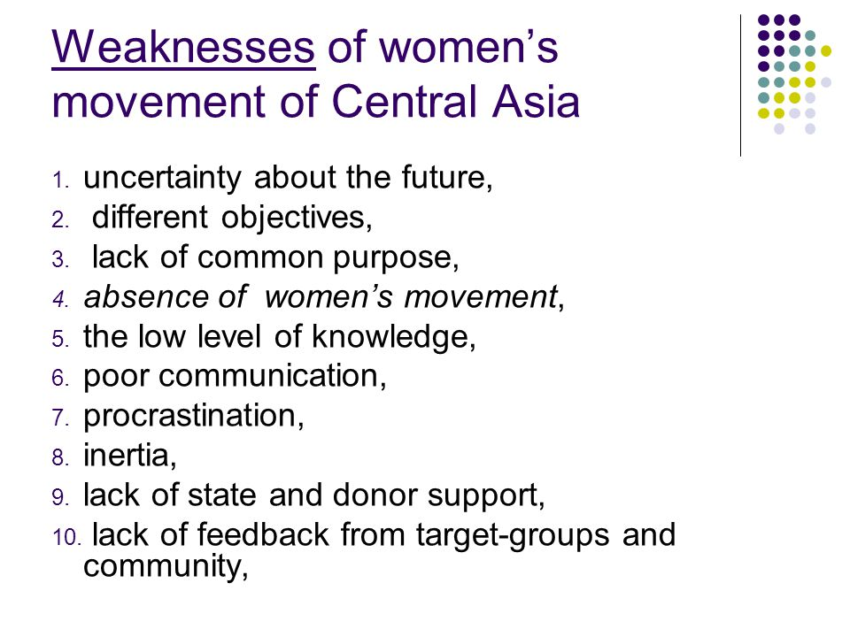 Weaknesses of womens movement of Central Asia 1. uncertainty about the future, 2. different objectives, 3. lack of common purpose, 4. absence of women