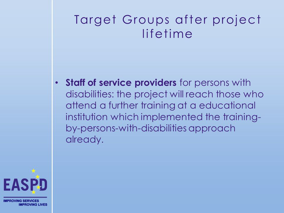Target Groups after project lifetime Staff of service providers for persons with disabilities: the project will reach those who attend a further training at a educational institution which implemented the training- by-persons-with-disabilities approach already.