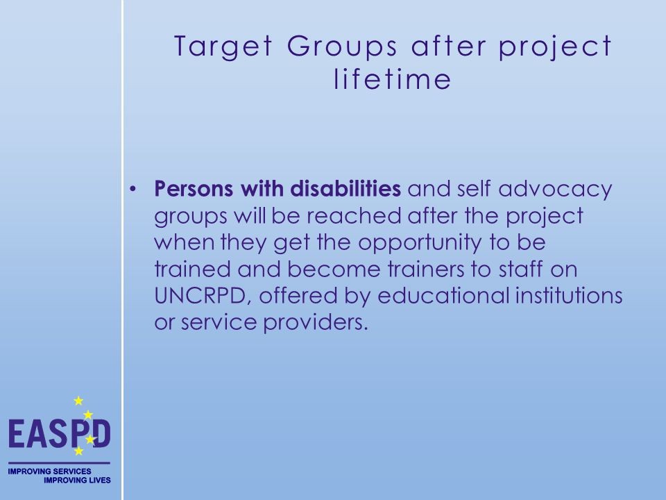 Target Groups after project lifetime Persons with disabilities and self advocacy groups will be reached after the project when they get the opportunity to be trained and become trainers to staff on UNCRPD, offered by educational institutions or service providers.