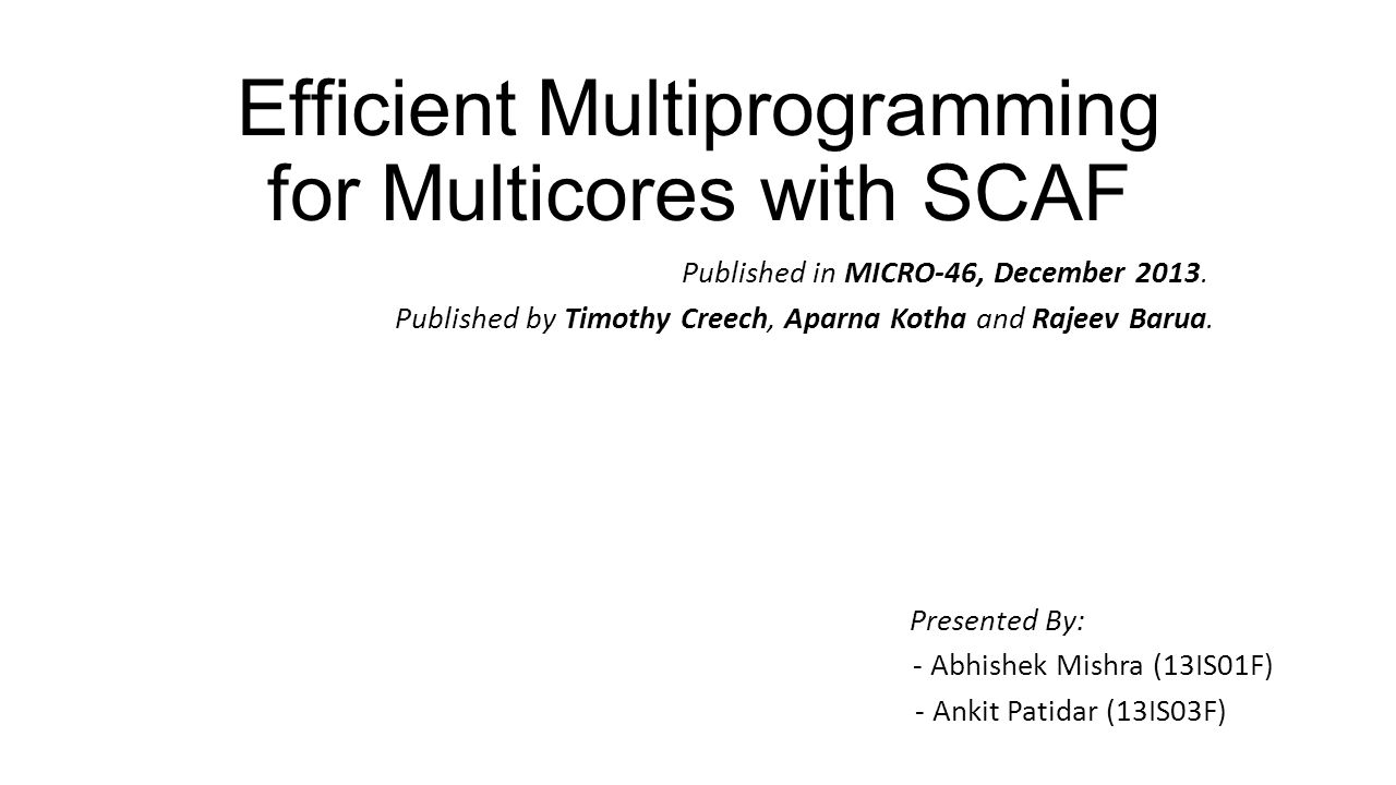 Efficient Multiprogramming for Multicores with SCAF Published in MICRO-46, December 2013. Published by Timothy Creech, Aparna Kotha and Rajeev Barua.