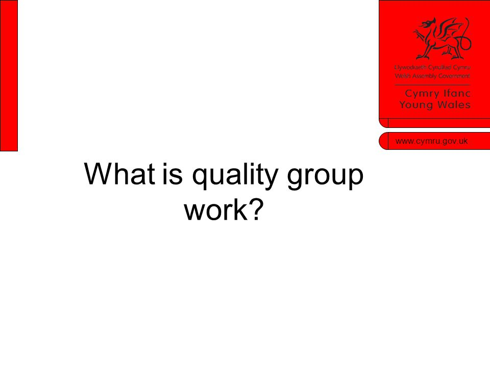 www.cymru.gov.uk What is quality group work?
