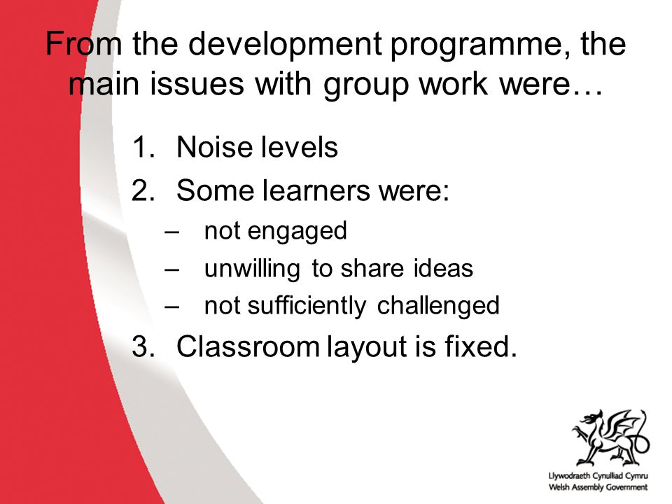 From the development programme, the main issues with group work were… 1.Noise levels 2.Some learners were: –not engaged –unwilling to share ideas –not sufficiently challenged 3.Classroom layout is fixed.
