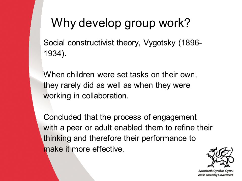 Why develop group work. Social constructivist theory, Vygotsky (1896- 1934).