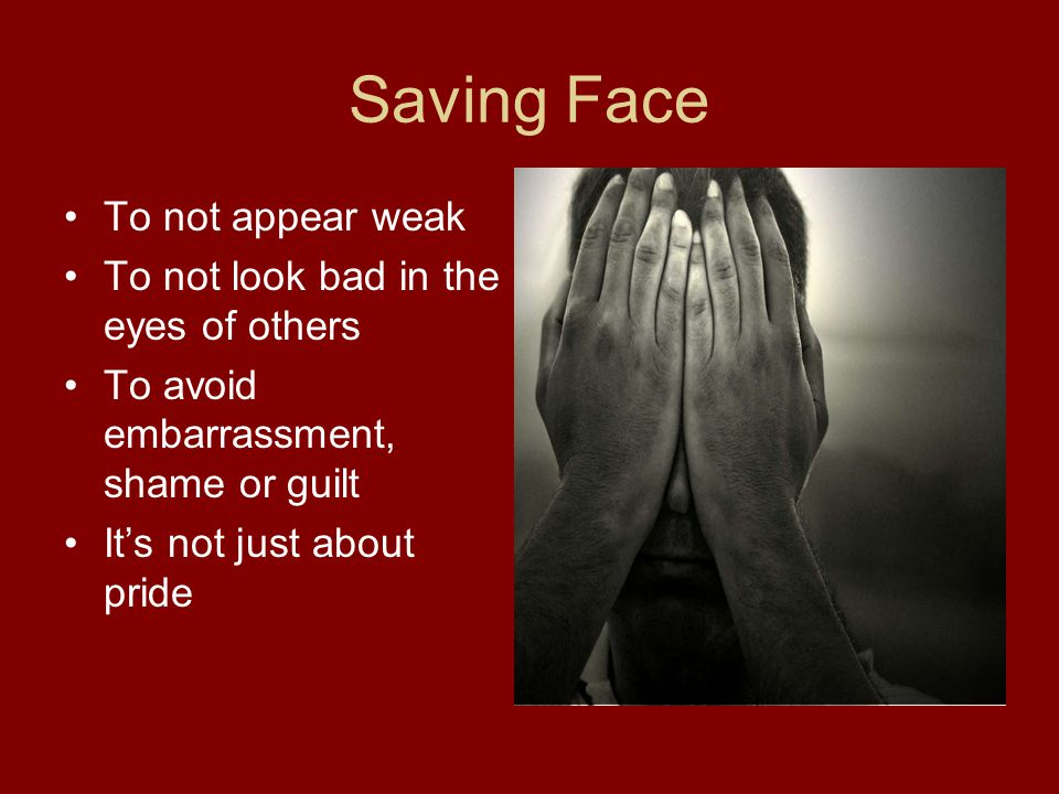 Saving Face To not appear weak To not look bad in the eyes of others To avoid embarrassment, shame or guilt Its not just about pride