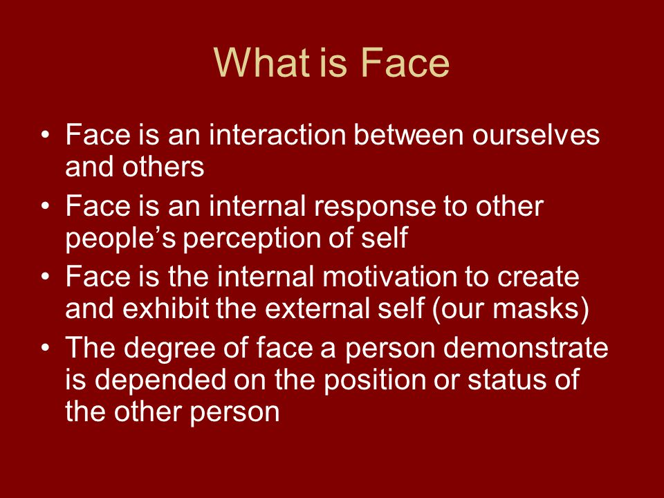What is Face Face is an interaction between ourselves and others Face is an internal response to other peoples perception of self Face is the internal motivation to create and exhibit the external self (our masks) The degree of face a person demonstrate is depended on the position or status of the other person