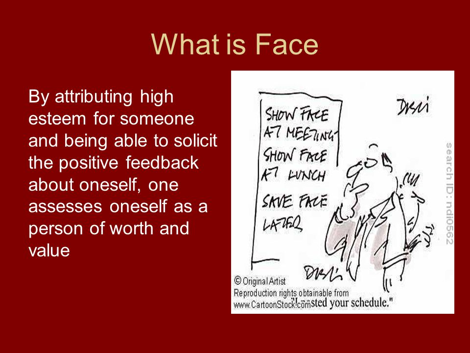 What is Face By attributing high esteem for someone and being able to solicit the positive feedback about oneself, one assesses oneself as a person of worth and value