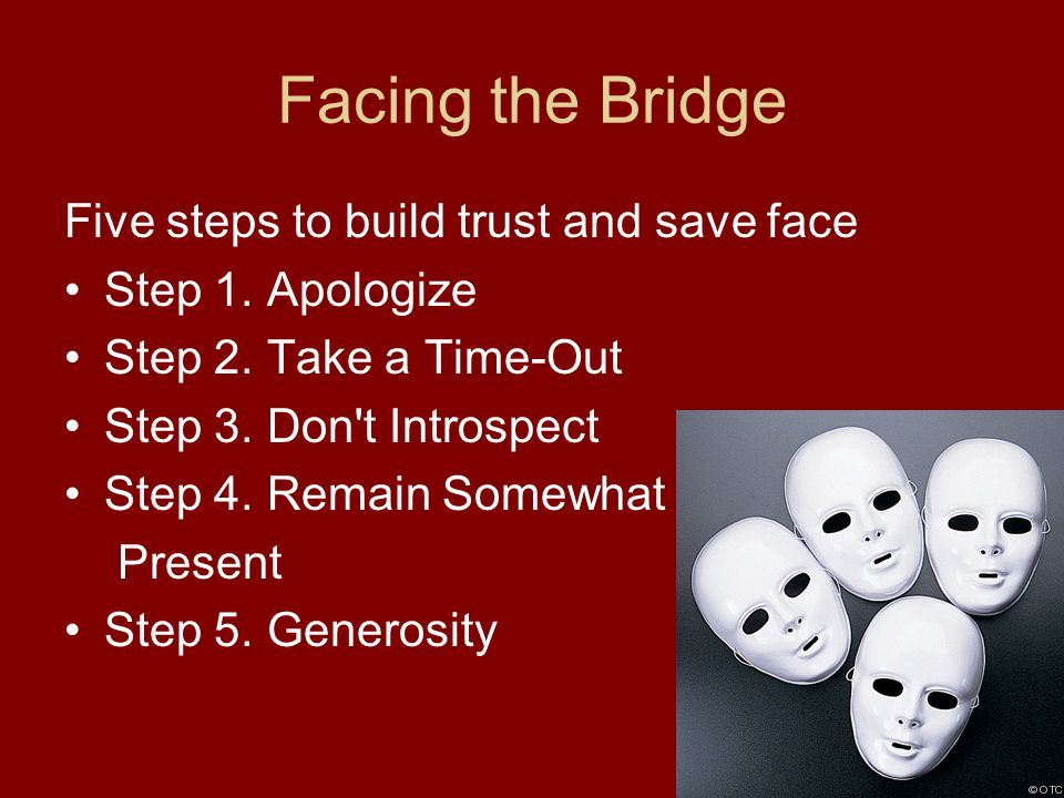 Facing the Bridge Five steps to build trust and save face Step 1. Apologize Step 2. Take a Time-Out Step 3. Don't Introspect Step 4. Remain Somewhat P