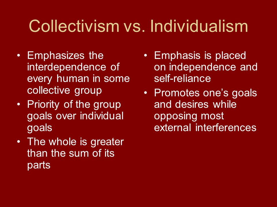 Collectivism vs. Individualism Emphasizes the interdependence of every human in some collective group Priority of the group goals over individual goal