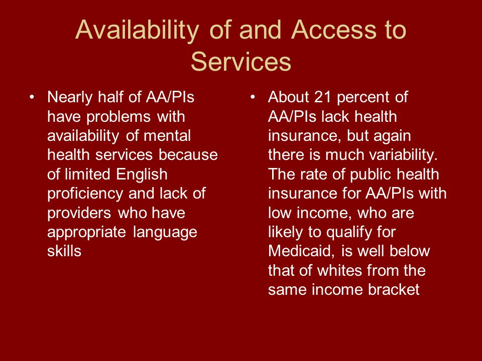 Availability of and Access to Services Nearly half of AA/PIs have problems with availability of mental health services because of limited English proficiency and lack of providers who have appropriate language skills About 21 percent of AA/PIs lack health insurance, but again there is much variability.
