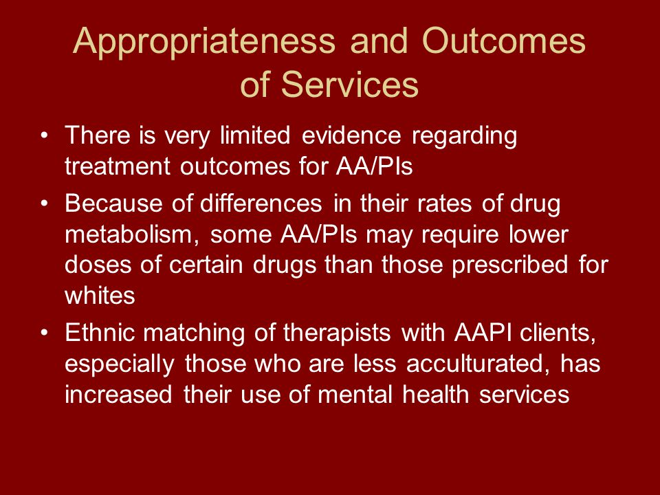 Appropriateness and Outcomes of Services There is very limited evidence regarding treatment outcomes for AA/PIs Because of differences in their rates of drug metabolism, some AA/PIs may require lower doses of certain drugs than those prescribed for whites Ethnic matching of therapists with AAPI clients, especially those who are less acculturated, has increased their use of mental health services