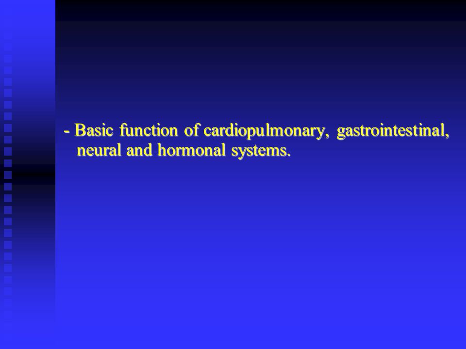 - Basic function of cardiopulmonary, gastrointestinal, neural and hormonal systems.