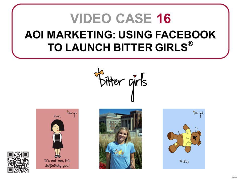AOI MARKETING: USING FACEBOOK TO LAUNCH BITTER GIRLS ® VIDEO CASE 16 16-33