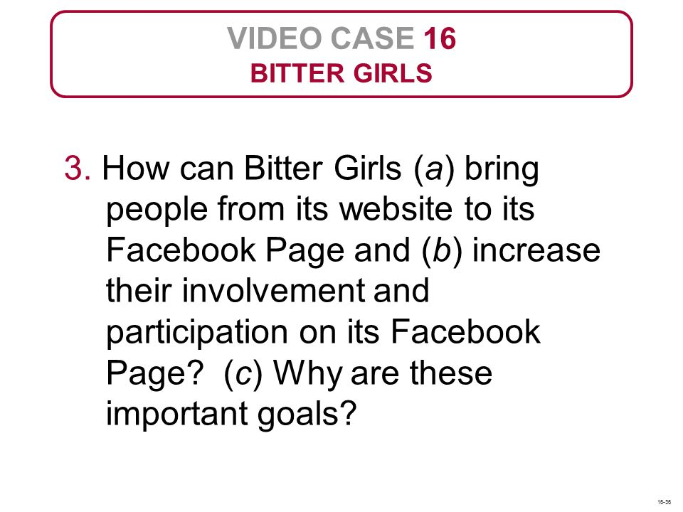 VIDEO CASE 16 BITTER GIRLS 3. How can Bitter Girls (a) bring people from its website to its Facebook Page and (b) increase their involvement and parti