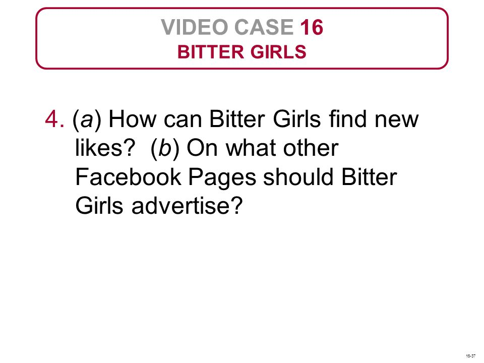 VIDEO CASE 16 BITTER GIRLS 4. (a) How can Bitter Girls find new likes? (b) On what other Facebook Pages should Bitter Girls advertise? 16-37