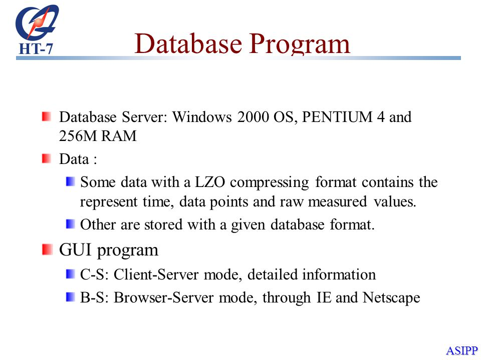 HT-7 ASIPP Database Program Database Server: Windows 2000 OS, PENTIUM 4 and 256M RAM Data : Some data with a LZO compressing format contains the represent time, data points and raw measured values.