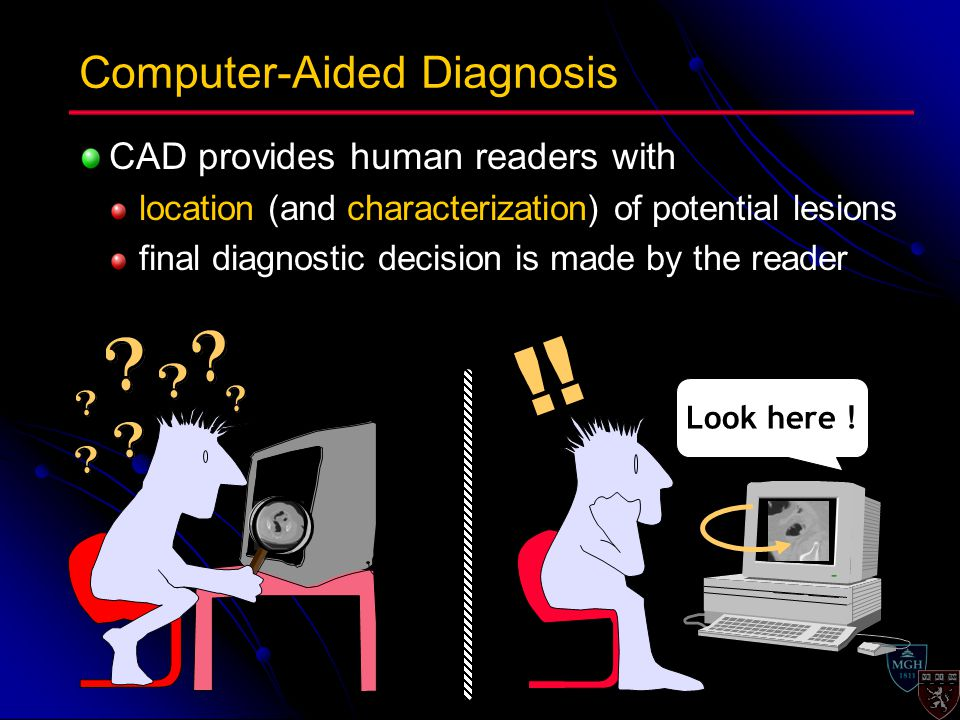 CAD provides human readers with location (and characterization) of potential lesions final diagnostic decision is made by the reader Computer-Aided Diagnosis Look here .