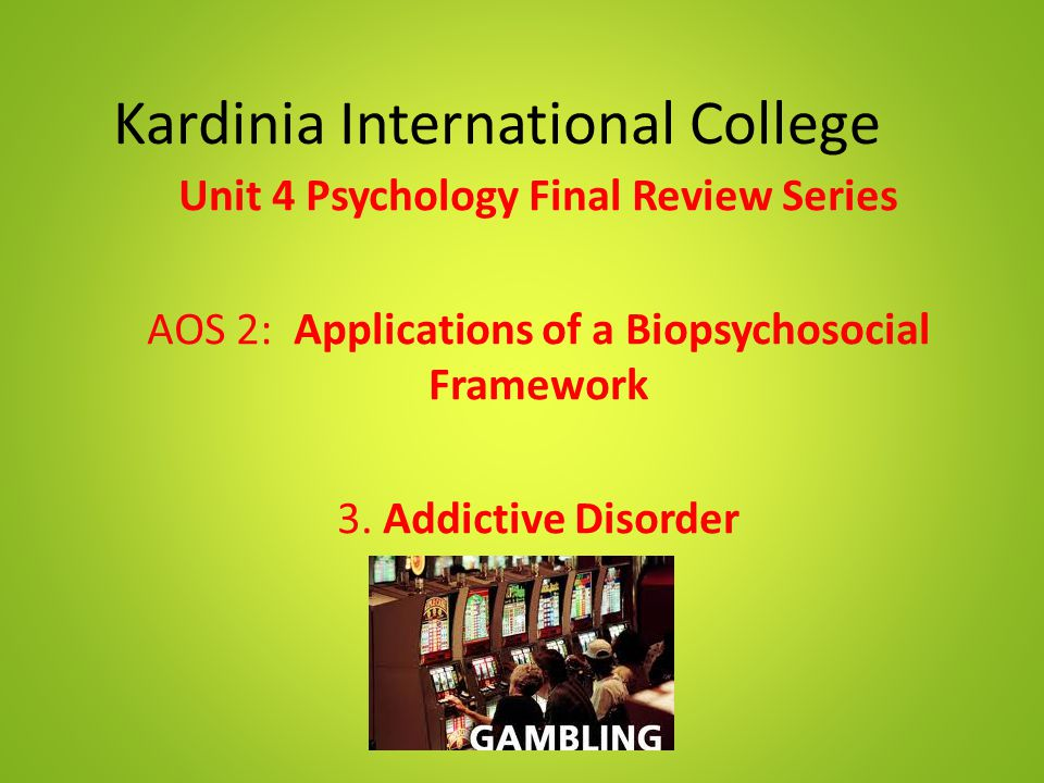 Kardinia International College Unit 4 Psychology Final Review Series AOS 2: Applications of a Biopsychosocial Framework 3. Addictive Disorder