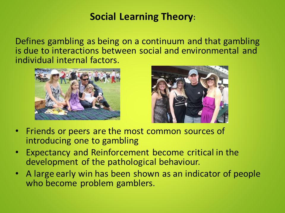 Social Learning Theory : Defines gambling as being on a continuum and that gambling is due to interactions between social and environmental and indivi