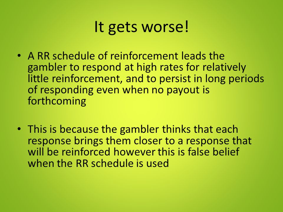 It gets worse! A RR schedule of reinforcement leads the gambler to respond at high rates for relatively little reinforcement, and to persist in long p
