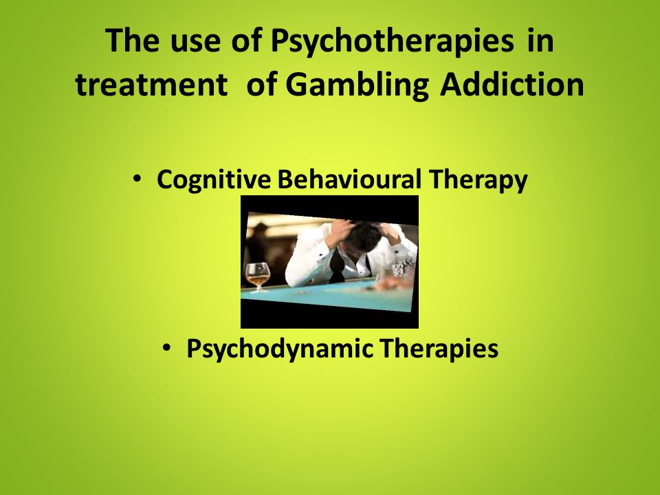 The use of Psychotherapies in treatment of Gambling Addiction Cognitive Behavioural Therapy Psychodynamic Therapies