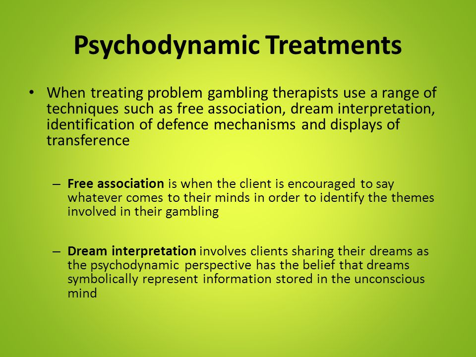 Psychodynamic Treatments When treating problem gambling therapists use a range of techniques such as free association, dream interpretation, identific