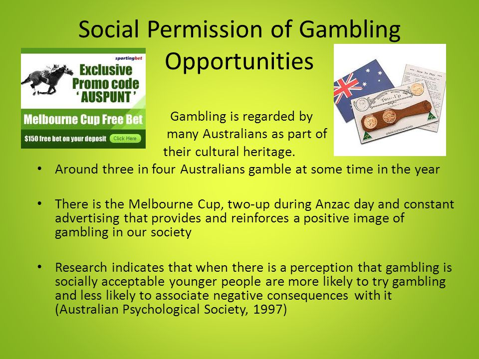 Social Permission of Gambling Opportunities Gambling is regarded by many Australians as part of their cultural heritage. Around three in four Australi