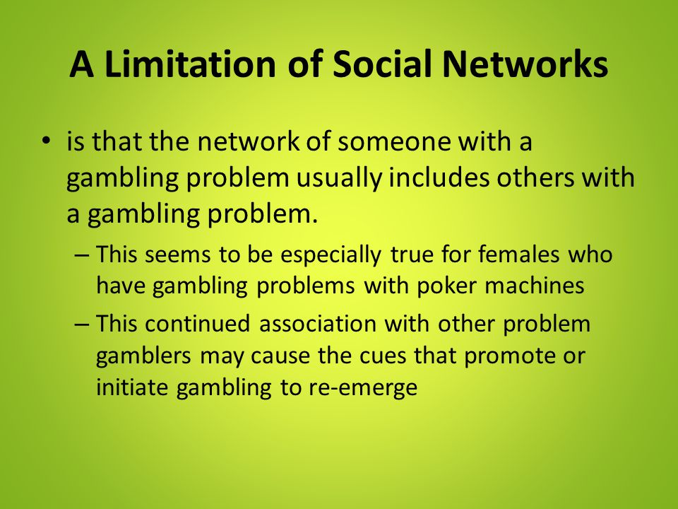 A Limitation of Social Networks is that the network of someone with a gambling problem usually includes others with a gambling problem. – This seems t