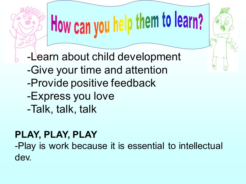 -Learn about child development -Give your time and attention -Provide positive feedback -Express you love -Talk, talk, talk PLAY, PLAY, PLAY -Play is work because it is essential to intellectual dev.
