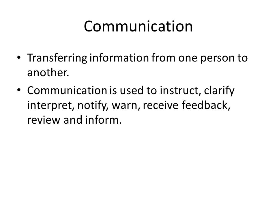 Communication Transferring information from one person to another.