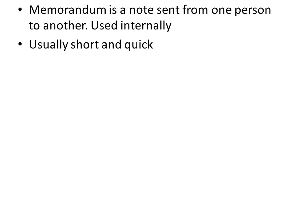 Memorandum is a note sent from one person to another. Used internally Usually short and quick